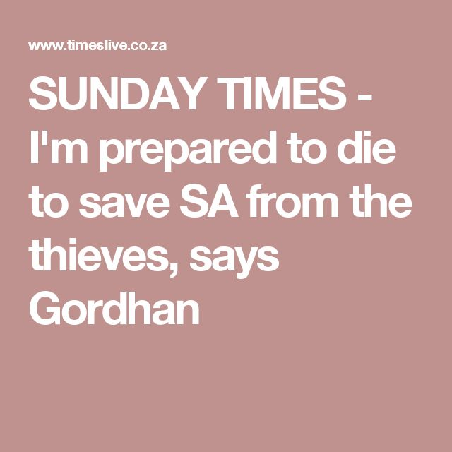 SUNDAY TIMES - I'm prepared to die to save SA from the thieves, says Gordhan