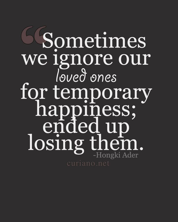 Quotes About Hurting The Ones We Love: Sometimes We Ignore Our Loved Ones For Temporary Happiness