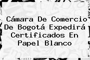 http://tecnoautos.com/wp-content/uploads/imagenes/tendencias/thumbs/camara-de-comercio-de-bogota-expedira-certificados-en-papel-blanco.jpg Camara De Comercio. Cámara de Comercio de Bogotá expedirá certificados en papel blanco, Enlaces, Imágenes, Videos y Tweets - http://tecnoautos.com/actualidad/camara-de-comercio-camara-de-comercio-de-bogota-expedira-certificados-en-papel-blanco/