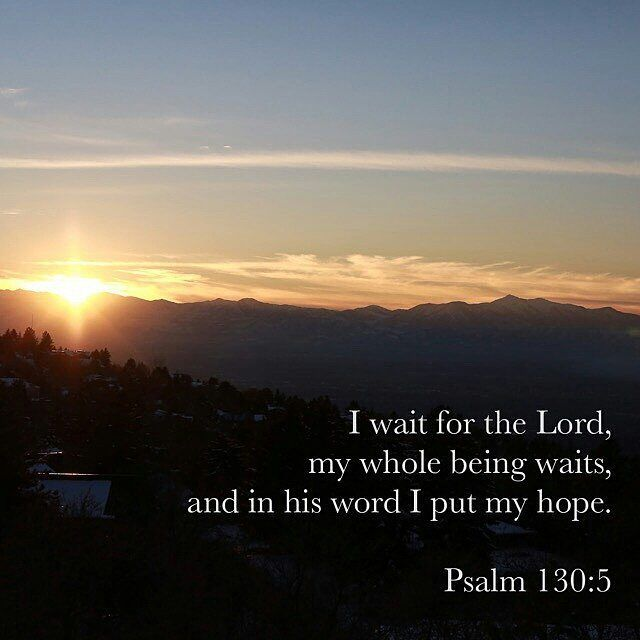 I wait for the Lord , my soul waits, and in his word I hope; (Psalms 130:5 ESV)