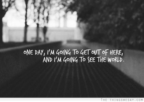 One day Im going to get out of here and Im going to see the world