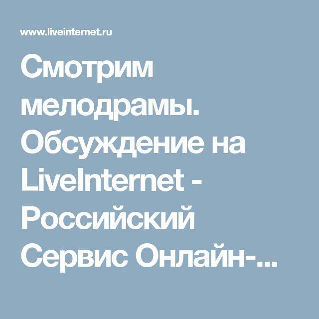 Смотрим мелодрамы. Обсуждение на LiveInternet - Российский Сервис Онлайн-Дневников