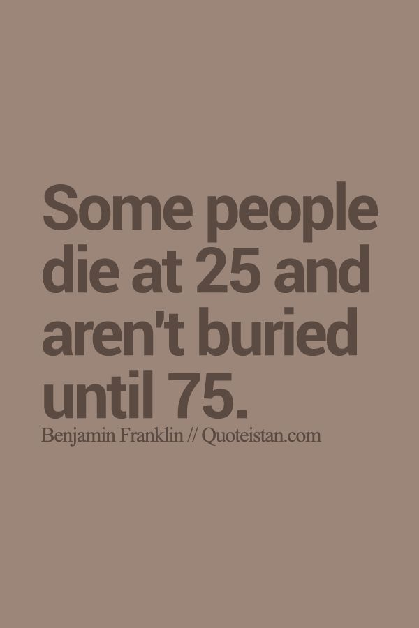 Some people die at 25 and aren't buried until 75. http://www.quoteistan.com/2015/07/some-people-die-at-25-and-arent-buried.html