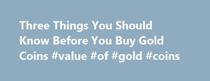 Three Things You Should Know Before You Buy Gold Coins #value #of #gold #coins http://coin.nef2.com/three-things-you-should-know-before-you-buy-gold-coins-value-of-gold-coins/  #gold coins # Three Things You Should Know Before You Buy Gold Coins James Bucki is a coin collector, part-time coin dealer and a professional numismatic writer. He has received national recognition for assembling outstanding registry sets of U.S. coins and has won various awards for his coin exhibits at coin shows…