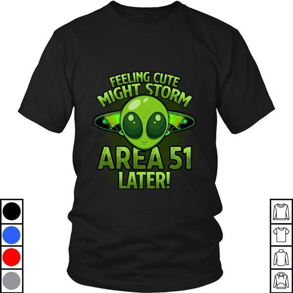 Teeecho Feeling Cute Might Storm Area 51 Later With Green Alien Face T-Shirt, Sweatshirt, Hoodie for Men & Women