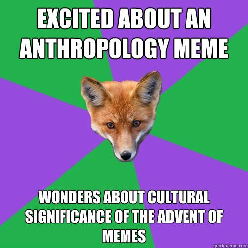 excited about an anthropology meme wonders about cultural si - Anthropology Major Fox