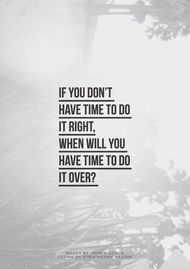 if you don't have time to do it right, when will you have time to do it over? Frank Shelltoe Frose Leach
