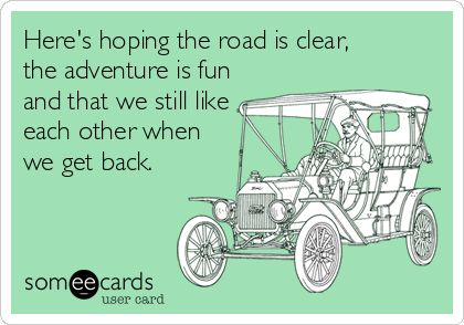 Here's hoping the road is clear, the adventure is fun and that we still like each other when we get back.