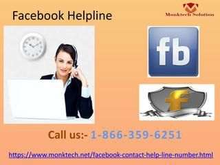 Can I Take Help From Facebook Helpline 1-866-359-6251 Easily?Sure!! You can easily take help from our Facebook Helpline which is absolutely free of cost helpline for the needy one. So, don't wait just grasp our unbeatable service by dialing our helpline number 1-866-359-6251. You will be redirected to our technicians who provide you with the best out of others solutions in clam manner. https://www.monktech.net/facebook-contact-help-line-number.htmlFacebookHelp FacebookHelpline