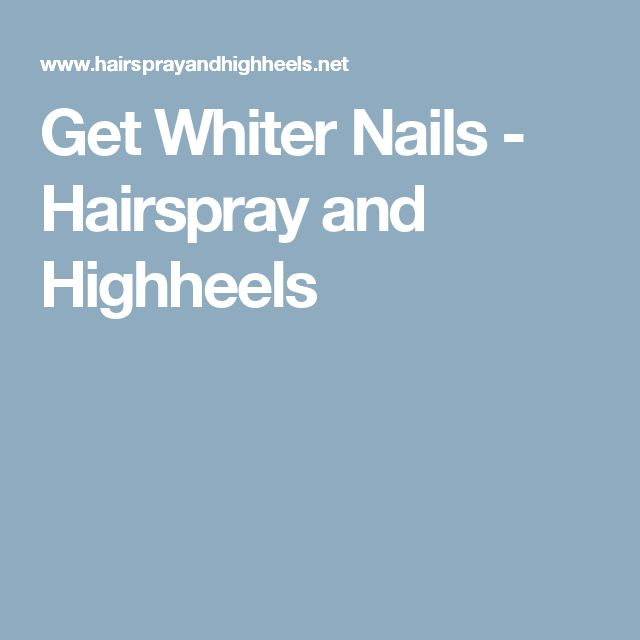 Get Whiter Nails - Hairspray and Highheels