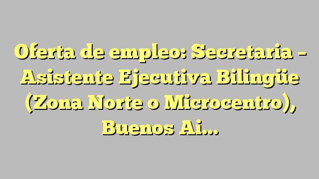 Oferta de empleo: Secretaria - Asistente Ejecutiva Bilingüe (Zona Norte o Microcentro), Buenos Aires