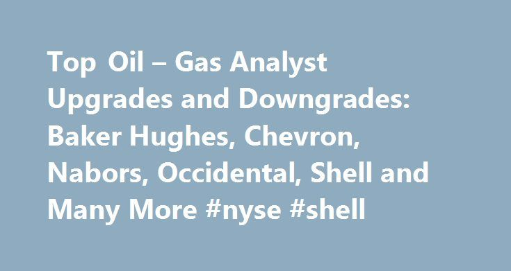 Top Oil – Gas Analyst Upgrades and Downgrades: Baker Hughes, Chevron, Nabors, Occidental, Shell and Many More #nyse #shell