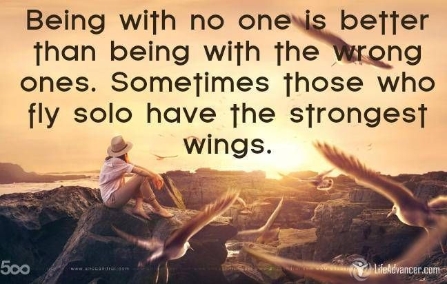 Being with no one is better than being with the wrong one #quotes #lifeadvancer