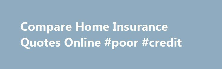 Compare Home Insurance Quotes Online #poor #credit http://insurance.remmont.com/compare-home-insurance-quotes-online-poor-credit/  #home insurance # Home Insurance Knowledge Home insurance is necessary to protect not just your belongings, but also your physical home. While no amount of money can replace pictures of your children, the coffee table you bought when you first got married, or the energy that you put into making your house a home, home […]The post Compare Home Insurance Quotes…