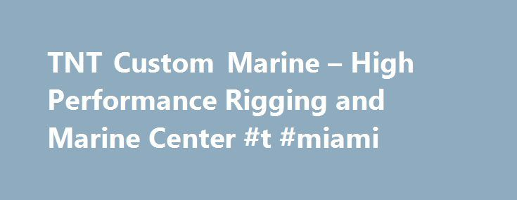 TNT Custom Marine – High Performance Rigging and Marine Center #t #miami http://reply.nef2.com/tnt-custom-marine-high-performance-rigging-and-marine-center-t-miami/  # 10 Year Mercury CSI Award Winner TNT Custom Marine (est. 1984) continues to be recognized every year, since 2006 for consistently delivering the highest quality service and customer satisfaction. As a platinum dealer, for Mercury Marine in the United State and Canada, TNT provides the best factory trained technicians when it…