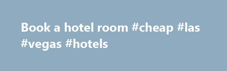 Book a hotel room #cheap #las #vegas #hotels http://hotel.remmont.com/book-a-hotel-room-cheap-las-vegas-hotels/  #book a hotel room # Hotels Here at lastminute.com, we know hotels, and we aim to bring you the best price on a last minute booking. From modern apartments and traditional guesthouses to well-known brands and boutique accommodations; we've got a great choice of places to stay. If you're looking to save a bit of […]