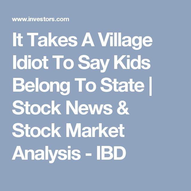 It Takes A Village Idiot To Say Kids Belong To State | Stock News & Stock Market Analysis - IBD