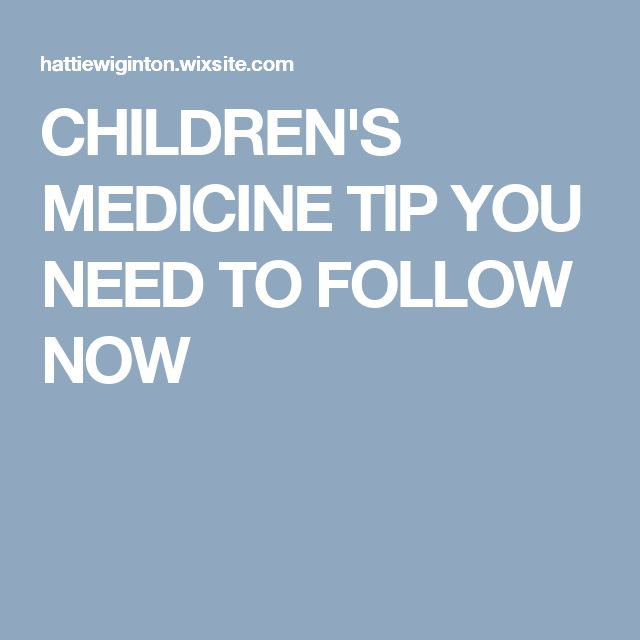 CHILDREN'S MEDICINE TIP YOU NEED TO FOLLOW NOW