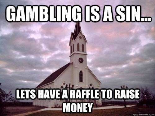 gambling is a sin lets have a raffle to raise money haha