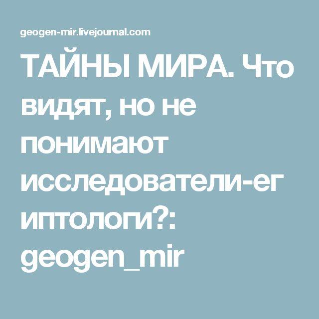 ТАЙНЫ МИРА.  Что видят, но не понимают исследователи-египтологи?: geogen_mir