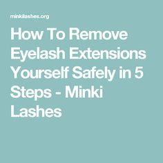 How To Remove Eyelash Extensions Yourself Safely in 5 Steps - Minki Lashes