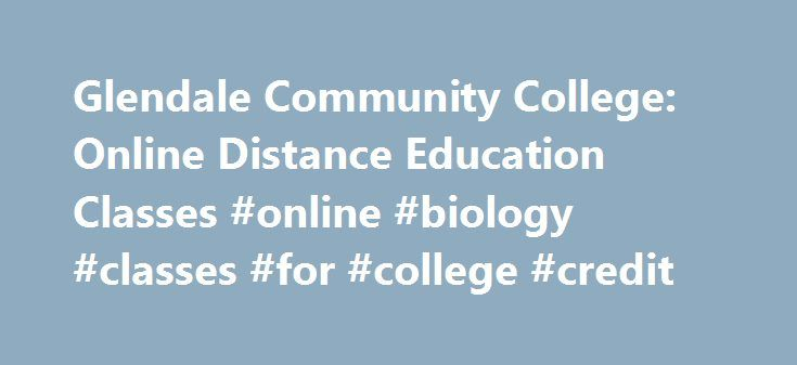 Glendale Community College: Online Distance Education Classes #online #biology #classes #for #college #credit http://cameroon.remmont.com/glendale-community-college-online-distance-education-classes-online-biology-classes-for-college-credit/  # Glendale Community College Online Distance Education Classes What is Distance Education (DE) at GCC? Distance Education (DE) means ONLINE EDUCATION. Distance Education (DE) at Glendale Community College offers online courses equivalent to a…