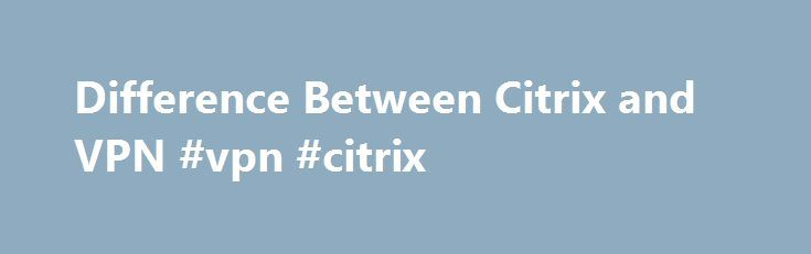 Difference Between Citrix and VPN #vpn #citrix http://san-jose.remmont.com/difference-between-citrix-and-vpn-vpn-citrix/  # Difference Between Citrix and VPN Virtual Private Networking is a method of creating a smaller private network that is running on top of a bigger network. Computers connected to a VPN act as if they are connected to the same network switch even if the other computer is halfway around the world. Citrix is a company that provides services and applications that operate on…