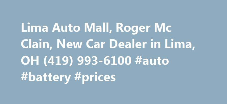 Lima Auto Mall, Roger Mc Clain, New Car Dealer in Lima, OH (419) 993-6100 #auto #battery #prices http://remmont.com/lima-auto-mall-roger-mc-clain-new-car-dealer-in-lima-oh-419-993-6100-auto-battery-prices/  #lima auto mall # The office address of Lima Auto Mall is 2200 N Cable Rd Lima, Ohio. Roger Mc Clain is the owner or official contact person(Manager). Please call Lima Auto Mall at (419) 993-6100 for more information about their services. We will appreciate if you let Roger Mc Clain know…