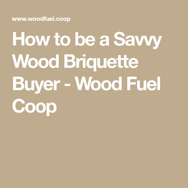 How to be a Savvy Wood Briquette Buyer - Wood Fuel Coop
