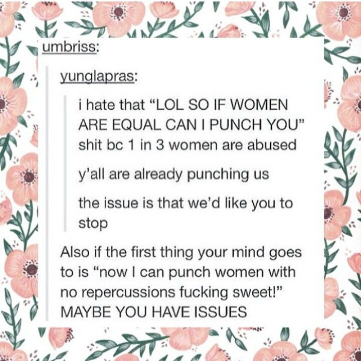 "the whole ""men shouldn't hit women because they're women"" thing is garbage. But it's stupid and insulting that some men think equality means ""I'm allowed to hit you."" I don't think you shouldn't hit me because I'm a woman, I think you shouldn't hit me BECAUSE I'M A PERSON AND I DON'T WANT TO BE HIT."