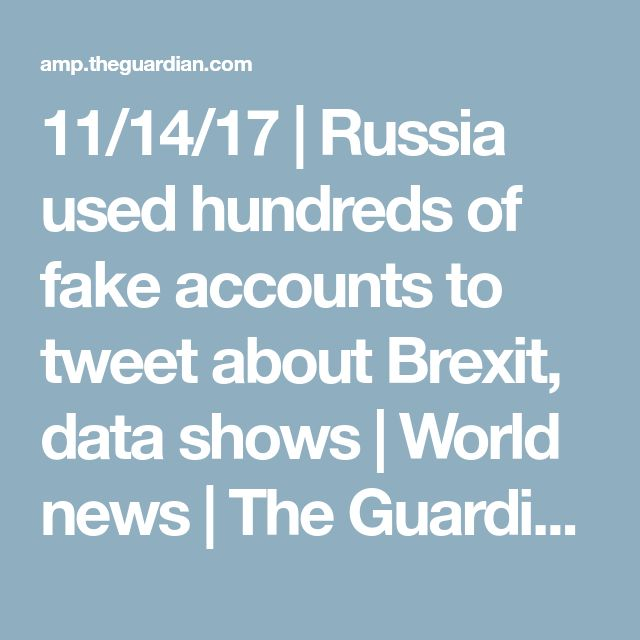 11/14/17 | Russia used hundreds of fake accounts to tweet about Brexit, data shows | World news | The Guardian
