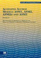"""Activated sludge models ASM1, ASM2, ASM2d and ASM3"" edited by IWA task group on mathematical modelling for design and operation of biological wastewater treatment ; Mogens Henze ... [et al.] #novetatsfiq2016"