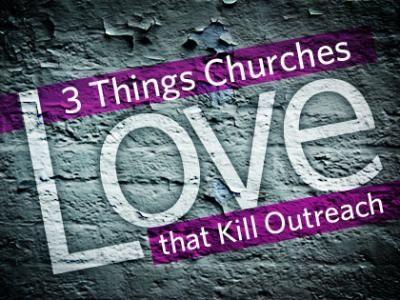 3 Things Churches Love That KILL Outreach