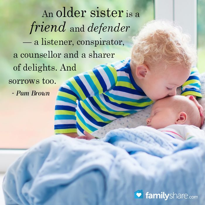 An older sister is a friend and defender — a listener, conspirator, a counsellor and a sharer of delights. And sorrows too.  - Pam Brown