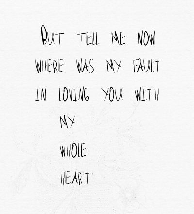 but tell me now, where was my fault, in loving you with my whole heart? White Blank Page- Mumford and Sons