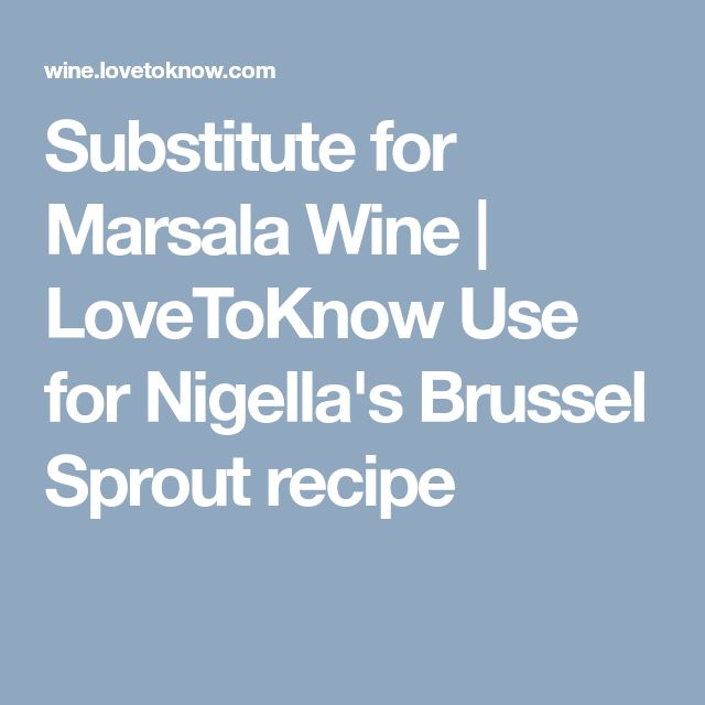 Substitute for Marsala Wine | LoveToKnow  Use for Nigella's Brussel Sprout recipe