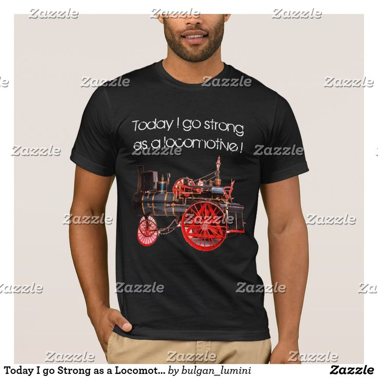 Today I go Strong as a Locomotive T-Shirt  #man #fashion #engine #train #loco #locomotives #vintage #steam