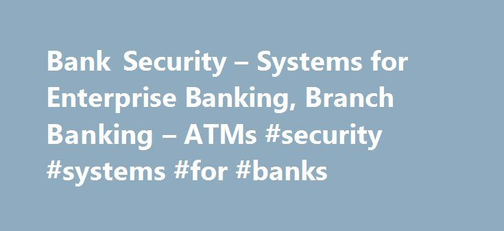 Bank Security – Systems for Enterprise Banking, Branch Banking – ATMs #security #systems #for #banks http://zambia.remmont.com/bank-security-systems-for-enterprise-banking-branch-banking-atms-security-systems-for-banks/  # Integrated video and physical security, advanced ATM security and other smart solutions for the banking and financial enterprise. Integrated Banking Industry Security Solutions For decades, Tyco Integrated Security has worked closely with banks and financial institutions…