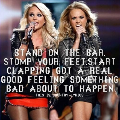 Stand on the bar, stomp your feet, start clapping. Got a real good feeling something bad about to happen. - Somethin' Bad - Miranda Lambert and Carrie Underwood