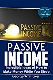 Passive Income: Incredible Ideas of How to Make Money While You Sleep Part One & Two (Online Business Passive Income Entrepreneur Financial Freedom Book 5)