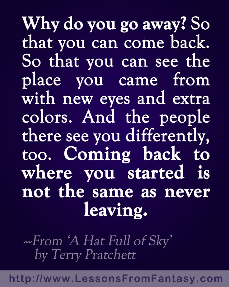 """Why do you go away? So that you can see the place you came from with new eyes and extra colors. And the people there see you differently, too. Coming back to where you started is not the same as never leaving."" Quote by Terry Pratchett in his book 'A Hat Full of Sky'. #travel #quote"