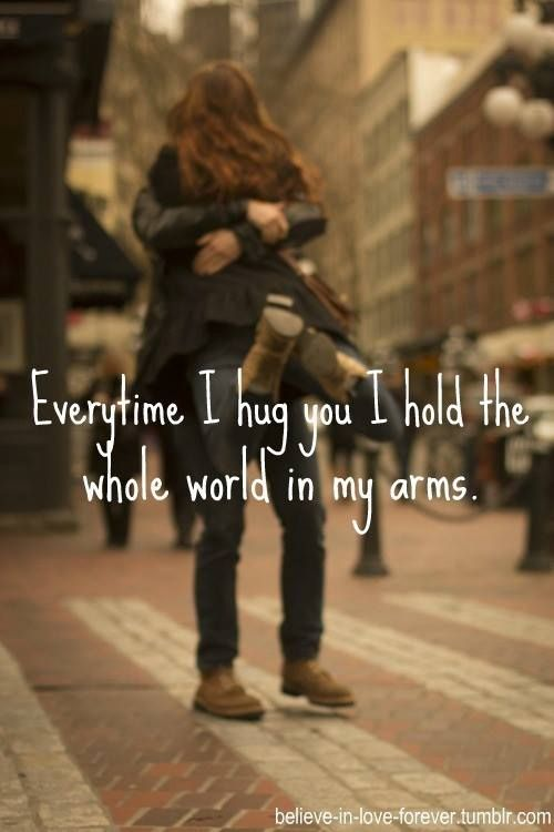 Every time i hug you i hold the whole world in my arms. <3