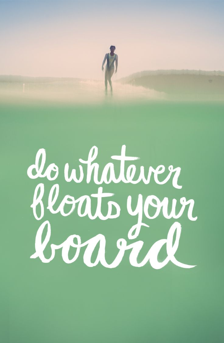 Do whatever floats your board