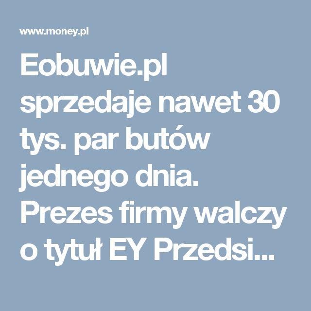 Eobuwie.pl sprzedaje nawet 30 tys. par butów jednego dnia. Prezes firmy walczy o tytuł EY Przedsiębiorca Roku