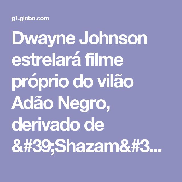 Dwayne Johnson estrelará filme próprio do vilão Adão Negro, derivado de 'Shazam' | Pop & Arte / Cinema | G1