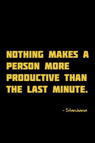 """Nothing makes a person more productive than the last minute"" defines my"
