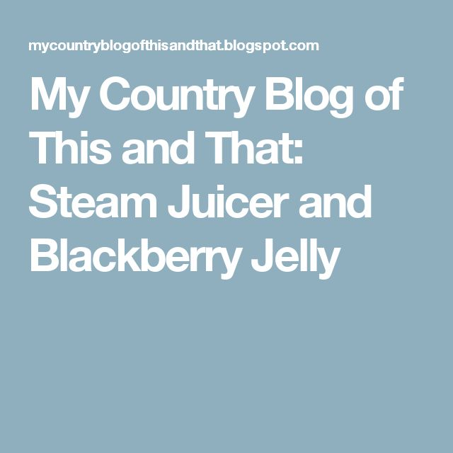 My Country Blog of This and That: Steam Juicer and Blackberry Jelly