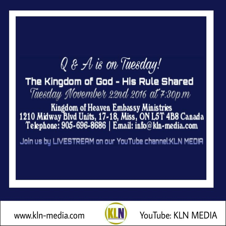 Kingdom Living Now  TUESDAY IS Q & A!  Join us on: TUESDAY NOVEMBER 22ND 2016 @7:30p.m/est, for our next: Q & A - THE KINGDOM OF GOD - HIS RULE SHARED  Come be apart of this at:  Kingdom of Heaven Embassy Ministries 1210 Midway Blvd Units 17-18 Mississauga ON L5T 4B8 Canada. www.kln-media.com Call in with a question at: 905-696-8686.  We will also be live on our YouTube channel:KLN MEDIA,  where you can TUNE IN!
