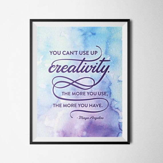 """You cant use up creativity. The more you use, the more you have. - Maya Angelou  