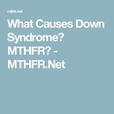 What Causes Down Syndrome? MTHFR? - MTHFR.Net